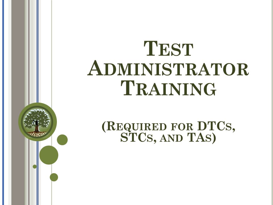  Understand the roles and responsibilities of test administrators  Understand how to use valid test administration practices  Be aware of what's new this year in the statewide assessment system  Learn where to find test administration resources and tools Big Picture Objectives T EST A DMINISTRATORS