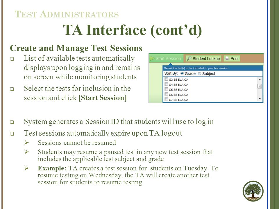 Create and Manage Test Sessions  List of available tests automatically displays upon logging in and remains on screen while monitoring students  Select the tests for inclusion in the session and click [Start Session]  System generates a Session ID that students will use to log in  Test sessions automatically expire upon TA logout  Sessions cannot be resumed  Students may resume a paused test in any new test session that includes the applicable test subject and grade  Example: TA creates a test session for students on Tuesday.