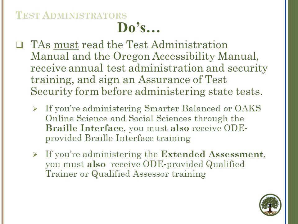  TAs must read the Test Administration Manual and the Oregon Accessibility Manual, receive annual test administration and security training, and sign an Assurance of Test Security form before administering state tests.