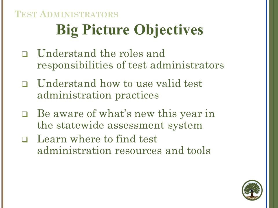  Understand the roles and responsibilities of test administrators  Understand how to use valid test administration practices  Be aware of what's new this year in the statewide assessment system  Learn where to find test administration resources and tools Big Picture Objectives T EST A DMINISTRATORS