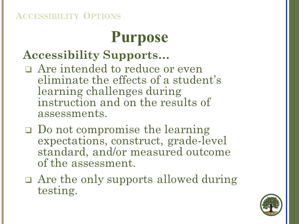 Accessibility Supports…  Are intended to reduce or even eliminate the effects of a student's learning challenges during instruction and on the results of assessments.