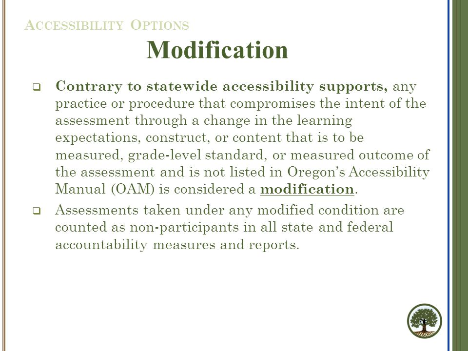  Contrary to statewide accessibility supports, any practice or procedure that compromises the intent of the assessment through a change in the learning expectations, construct, or content that is to be measured, grade-level standard, or measured outcome of the assessment and is not listed in Oregon's Accessibility Manual (OAM) is considered a modification.