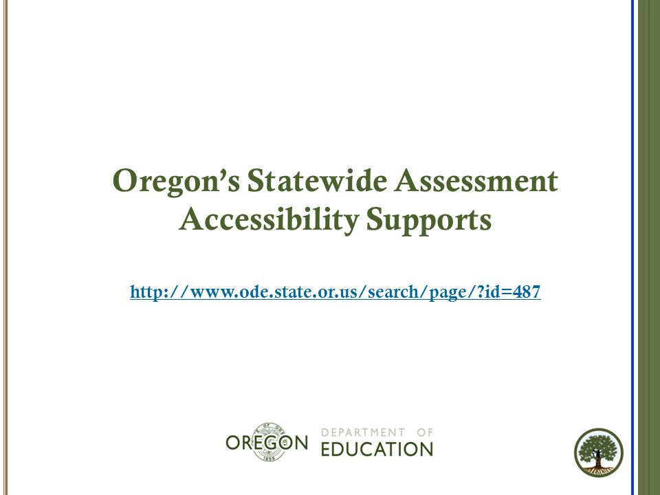Oregon's Statewide Assessment Accessibility Supports http://www.ode.state.or.us/search/page/?id=487