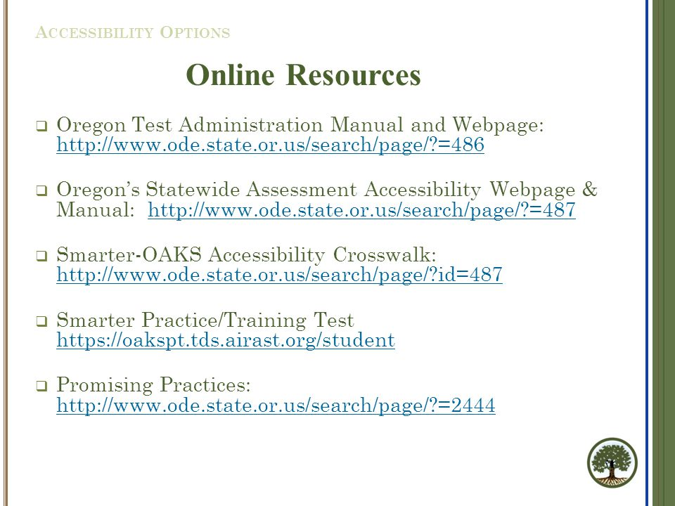  Oregon Test Administration Manual and Webpage: http://www.ode.state.or.us/search/page/?=486 http://www.ode.state.or.us/search/page/?=486  Oregon's Statewide Assessment Accessibility Webpage & Manual: http://www.ode.state.or.us/search/page/?=487http://www.ode.state.or.us/search/page/?=487  Smarter-OAKS Accessibility Crosswalk: http://www.ode.state.or.us/search/page/?id=487 http://www.ode.state.or.us/search/page/?id=487  Smarter Practice/Training Test https://oakspt.tds.airast.org/student https://oakspt.tds.airast.org/student  Promising Practices: http://www.ode.state.or.us/search/page/?=2444 http://www.ode.state.or.us/search/page/?=2444 A CCESSIBILITY O PTIONS Online Resources