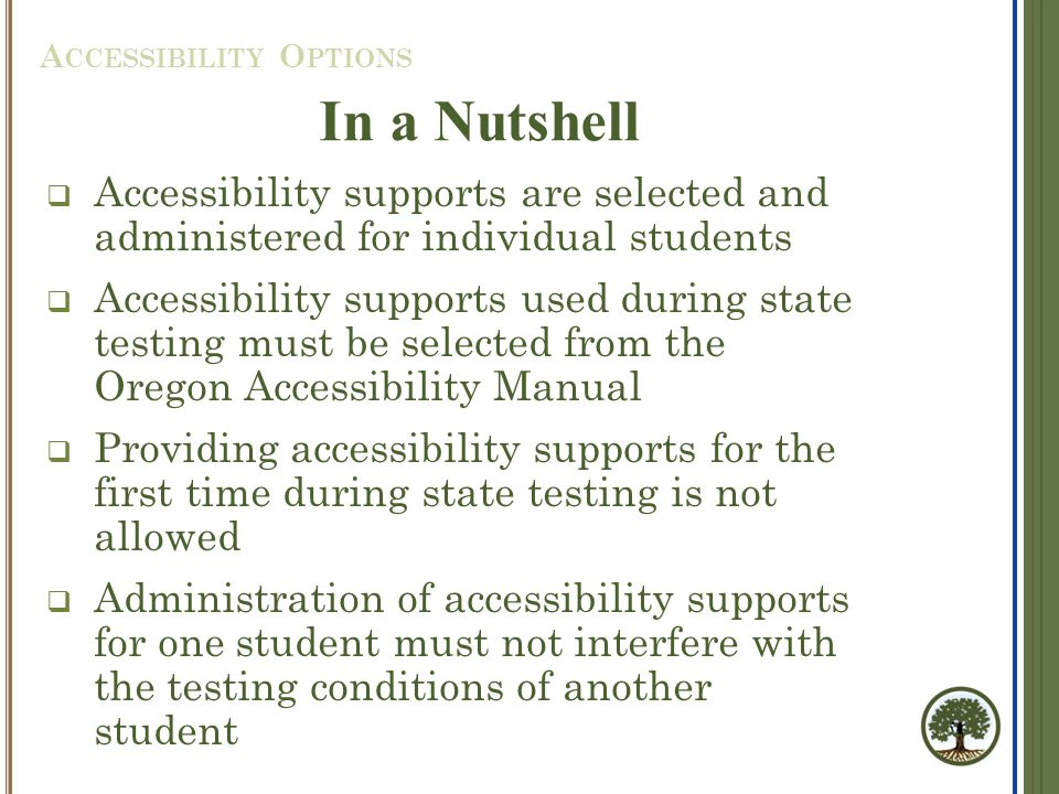  Accessibility supports are selected and administered for individual students  Accessibility supports used during state testing must be selected from the Oregon Accessibility Manual  Providing accessibility supports for the first time during state testing is not allowed  Administration of accessibility supports for one student must not interfere with the testing conditions of another student A CCESSIBILITY O PTIONS In a Nutshell