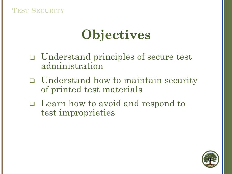 Objectives  Understand principles of secure test administration  Understand how to maintain security of printed test materials  Learn how to avoid and respond to test improprieties T EST S ECURITY