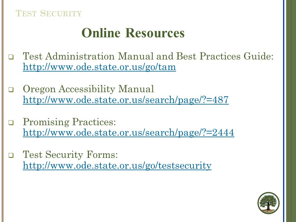  Test Administration Manual and Best Practices Guide: http://www.ode.state.or.us/go/tam http://www.ode.state.or.us/go/tam  Oregon Accessibility Manual http://www.ode.state.or.us/search/page/?=487 http://www.ode.state.or.us/search/page/?=487  Promising Practices: http://www.ode.state.or.us/search/page/?=2444 http://www.ode.state.or.us/search/page/?=2444  Test Security Forms: http://www.ode.state.or.us/go/testsecurity http://www.ode.state.or.us/go/testsecurity Online Resources T EST S ECURITY