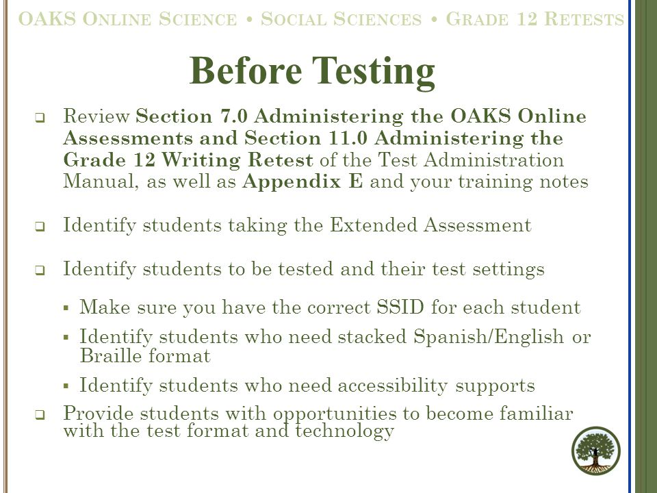  Review Section 7.0 Administering the OAKS Online Assessments and Section 11.0 Administering the Grade 12 Writing Retest of the Test Administration Manual, as well as Appendix E and your training notes  Identify students taking the Extended Assessment  Identify students to be tested and their test settings  Make sure you have the correct SSID for each student  Identify students who need stacked Spanish/English or Braille format  Identify students who need accessibility supports  Provide students with opportunities to become familiar with the test format and technology Before Testing OAKS O NLINE S CIENCE S OCIAL S CIENCES G RADE 12 R ETESTS