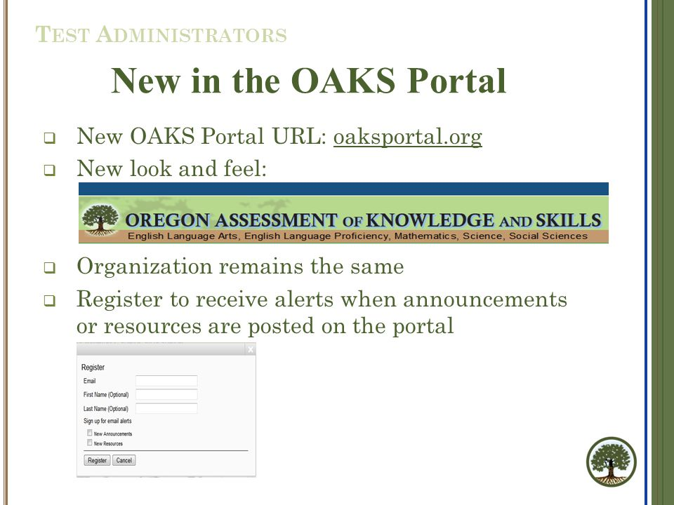 New in the OAKS Portal  New OAKS Portal URL: oaksportal.org  New look and feel:  Organization remains the same  Register to receive alerts when announcements or resources are posted on the portal T EST A DMINISTRATORS