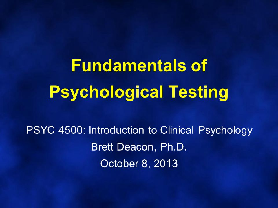 Fundamentals of Psychological Testing PSYC 4500: Introduction to Clinical Psychology Brett Deacon, Ph.D.