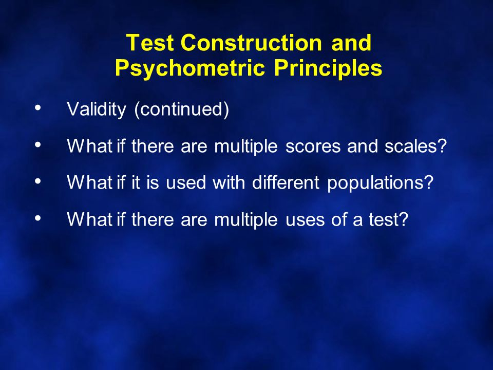 Test Construction and Psychometric Principles Validity (continued) What if there are multiple scores and scales.