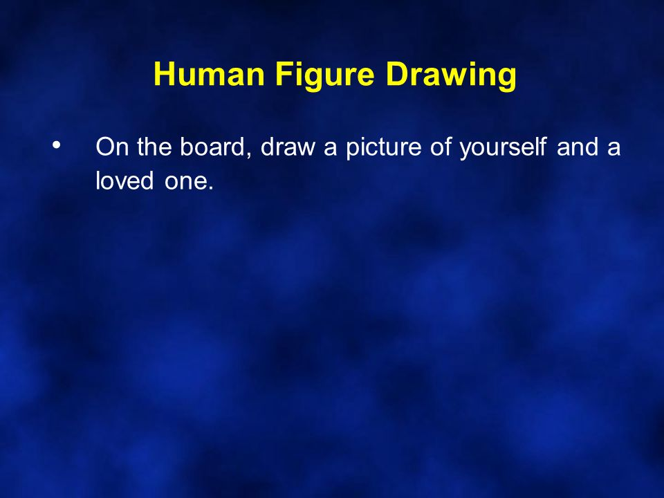 Human Figure Drawing On the board, draw a picture of yourself and a loved one.
