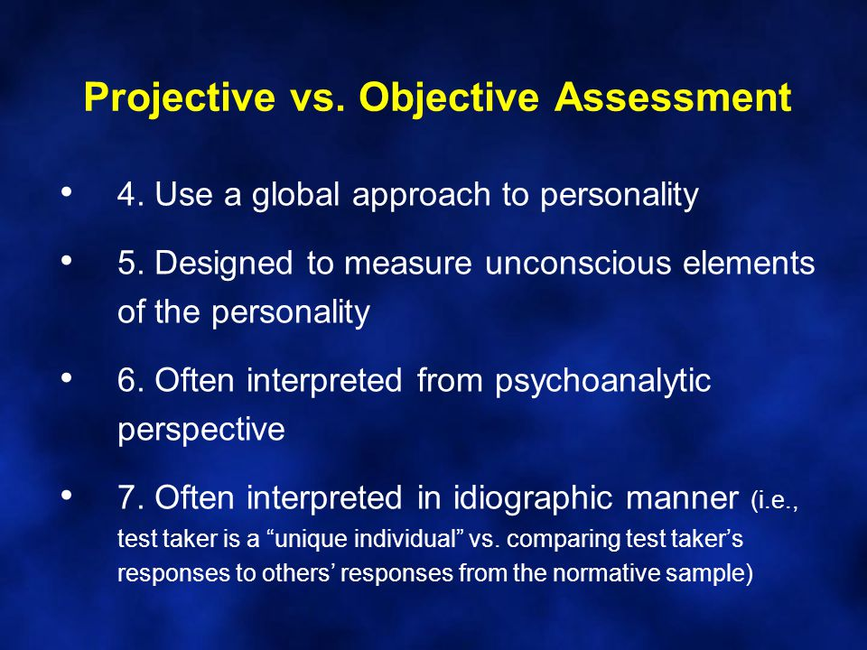 Projective vs. Objective Assessment 4. Use a global approach to personality 5.