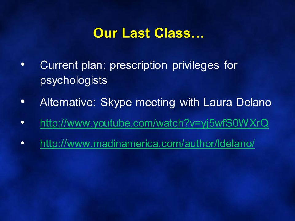 Our Last Class… Current plan: prescription privileges for psychologists Alternative: Skype meeting with Laura Delano http://www.youtube.com/watch v=yj5wfS0WXrQ http://www.madinamerica.com/author/ldelano/
