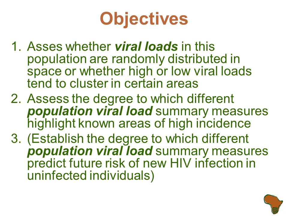 Objectives 1.Asses whether viral loads in this population are randomly distributed in space or whether high or low viral loads tend to cluster in certain areas 2.Assess the degree to which different population viral load summary measures highlight known areas of high incidence 3.(Establish the degree to which different population viral load summary measures predict future risk of new HIV infection in uninfected individuals)