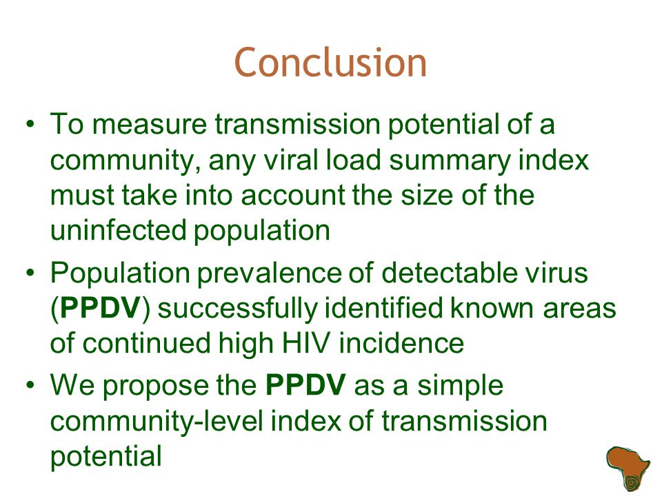Conclusion To measure transmission potential of a community, any viral load summary index must take into account the size of the uninfected population Population prevalence of detectable virus (PPDV) successfully identified known areas of continued high HIV incidence We propose the PPDV as a simple community-level index of transmission potential