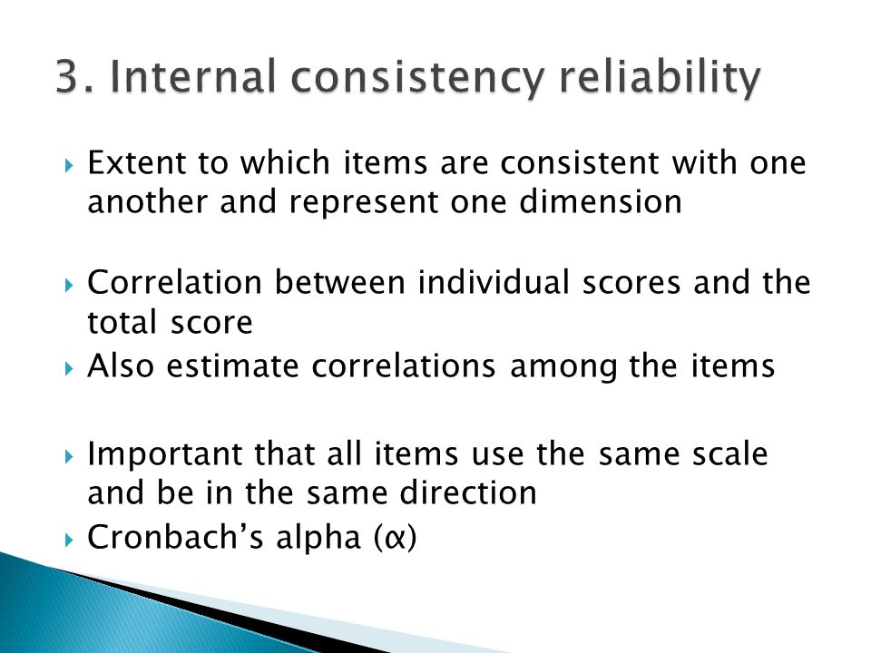  Extent to which items are consistent with one another and represent one dimension  Correlation between individual scores and the total score  Also estimate correlations among the items  Important that all items use the same scale and be in the same direction  Cronbach's alpha (α)