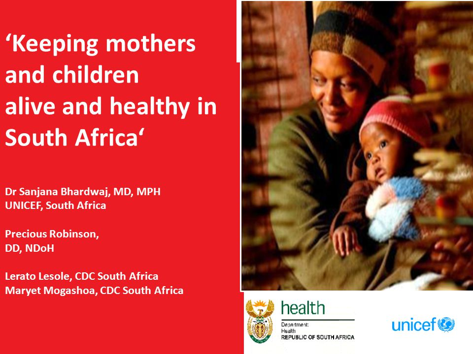 'Keeping mothers and children alive and healthy in South Africa' Dr Sanjana Bhardwaj, MD, MPH UNICEF, South Africa Precious Robinson, DD, NDoH Lerato Lesole, CDC South Africa Maryet Mogashoa, CDC South Africa