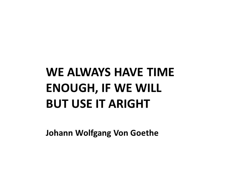 WE ALWAYS HAVE TIME ENOUGH, IF WE WILL BUT USE IT ARIGHT Johann Wolfgang Von Goethe