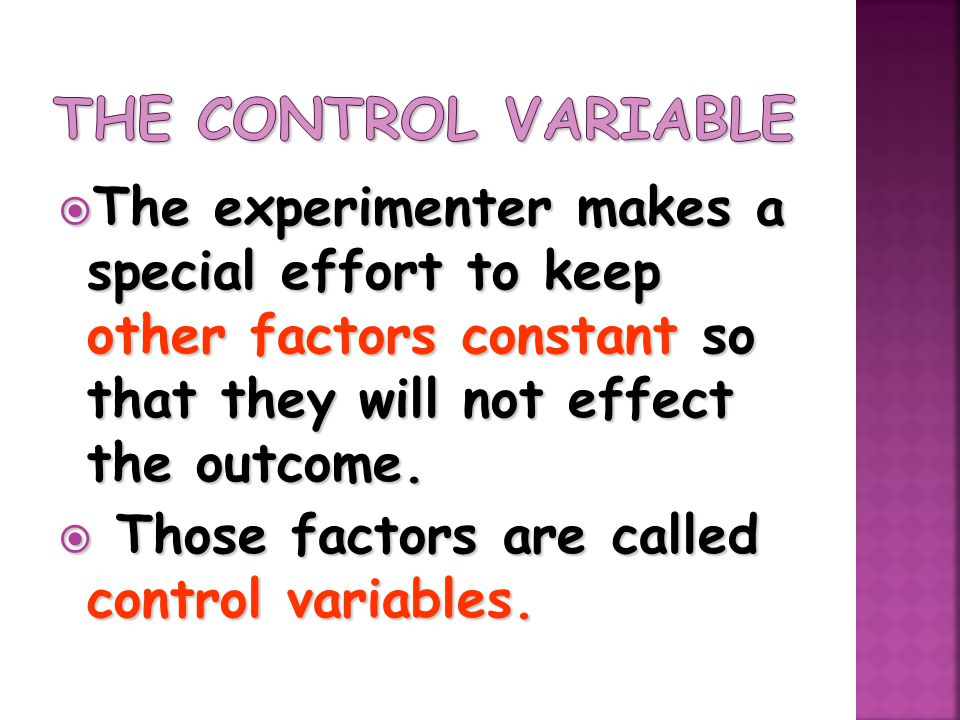  The experimenter makes a special effort to keep other factors constant so that they will not effect the outcome.  Those factors are called control