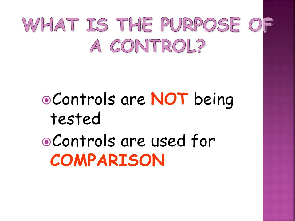  Controls are NOT being tested  Controls are used for COMPARISON