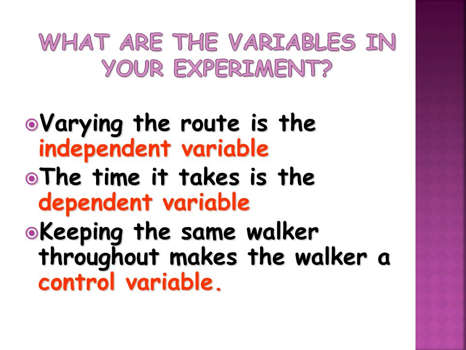  Varying the route is the independent variable  The time it takes is the dependent variable  Keeping the same walker throughout makes the walker a control variable.