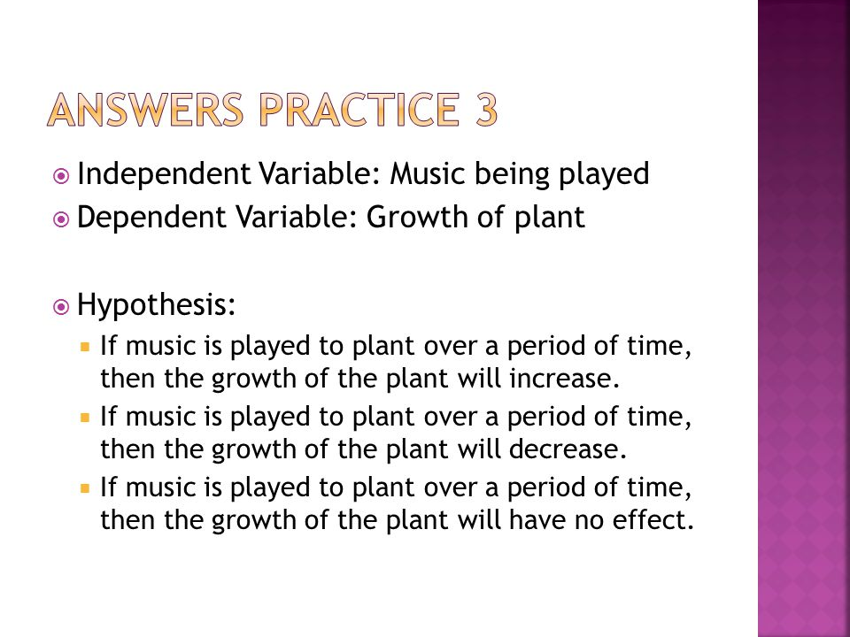  Independent Variable: Music being played  Dependent Variable: Growth of plant  Hypothesis:  If music is played to plant over a period of time, then the growth of the plant will increase.