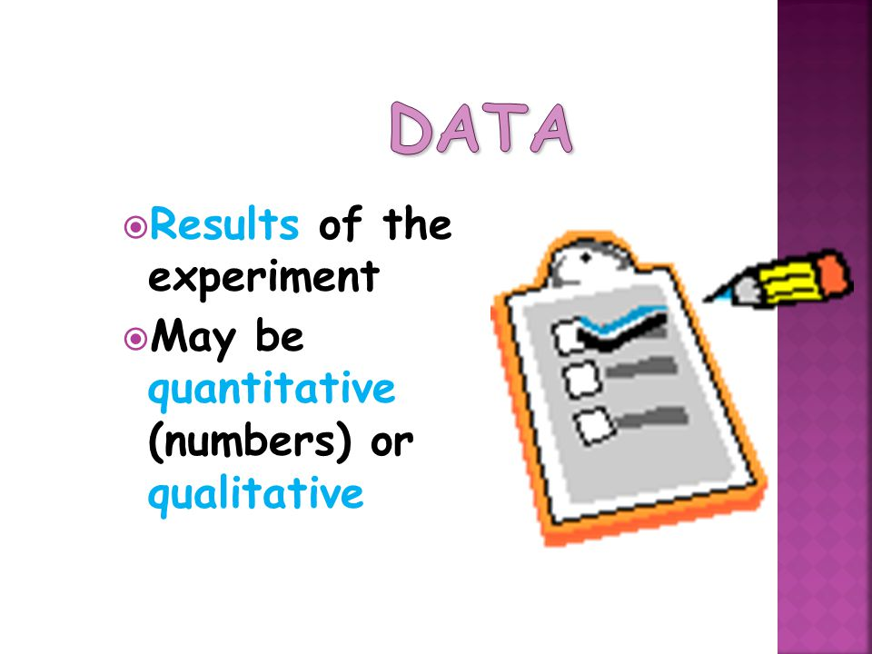  Results of the experiment  May be quantitative (numbers) or qualitative