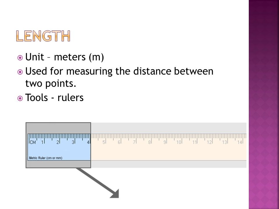  Unit – meters (m)  Used for measuring the distance between two points.  Tools - rulers