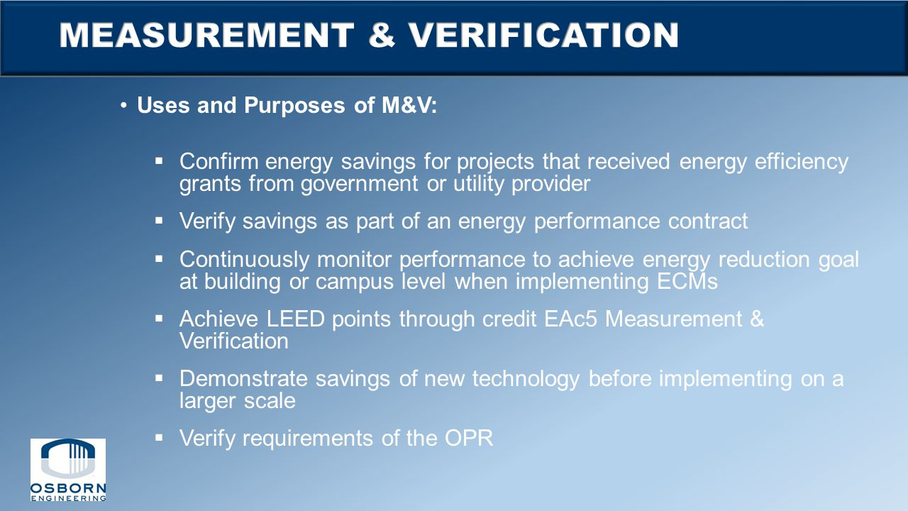 Uses and Purposes of M&V:  Confirm energy savings for projects that received energy efficiency grants from government or utility provider  Verify sa