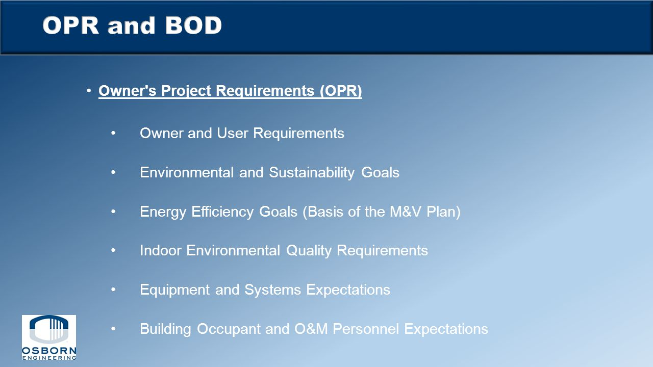 Owner's Project Requirements (OPR) Owner and User Requirements Environmental and Sustainability Goals Energy Efficiency Goals (Basis of the M&V Plan)