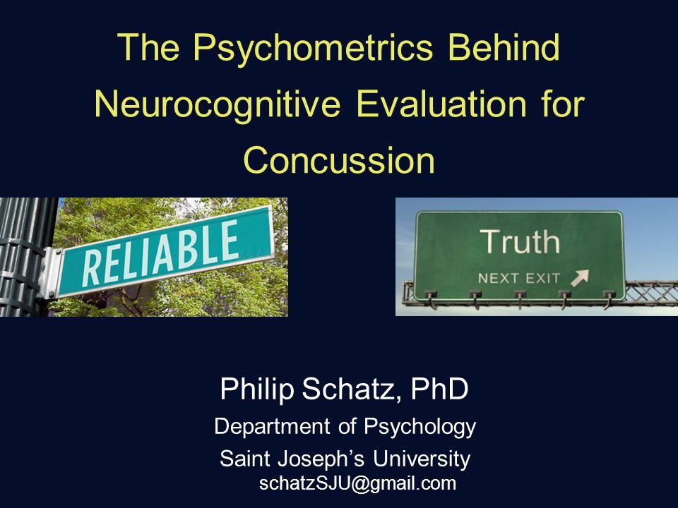 The Psychometrics Behind Neurocognitive Evaluation for Concussion Philip Schatz, PhD Department of Psychology Saint Joseph's University schatzSJU@gmail.com