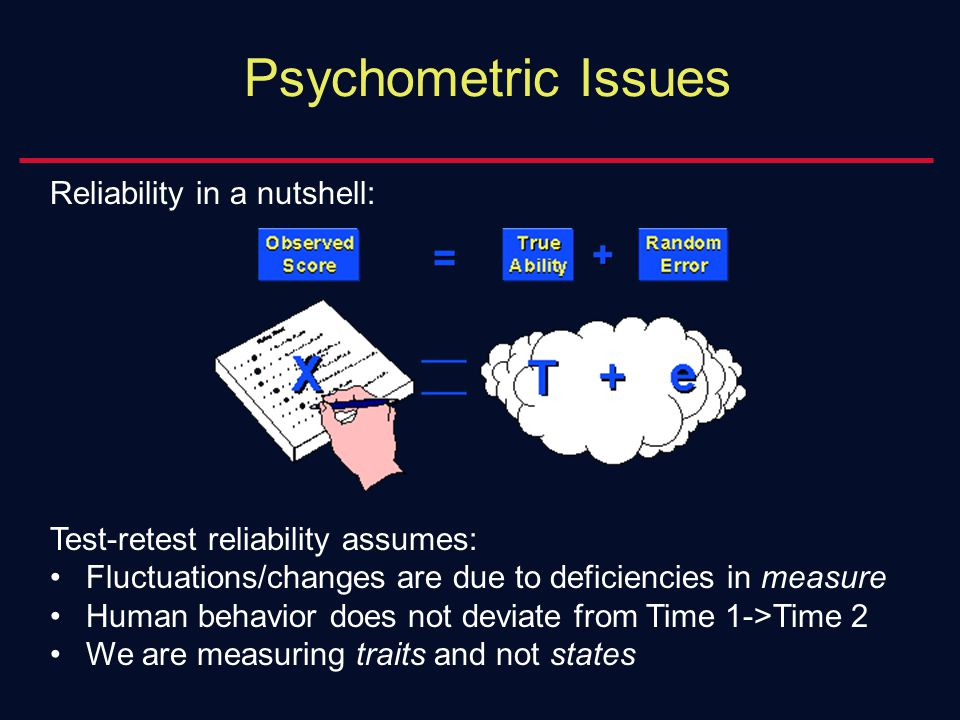 Psychometric Issues Reliability in a nutshell: Test-retest reliability assumes: Fluctuations/changes are due to deficiencies in measure Human behavior does not deviate from Time 1->Time 2 We are measuring traits and not states