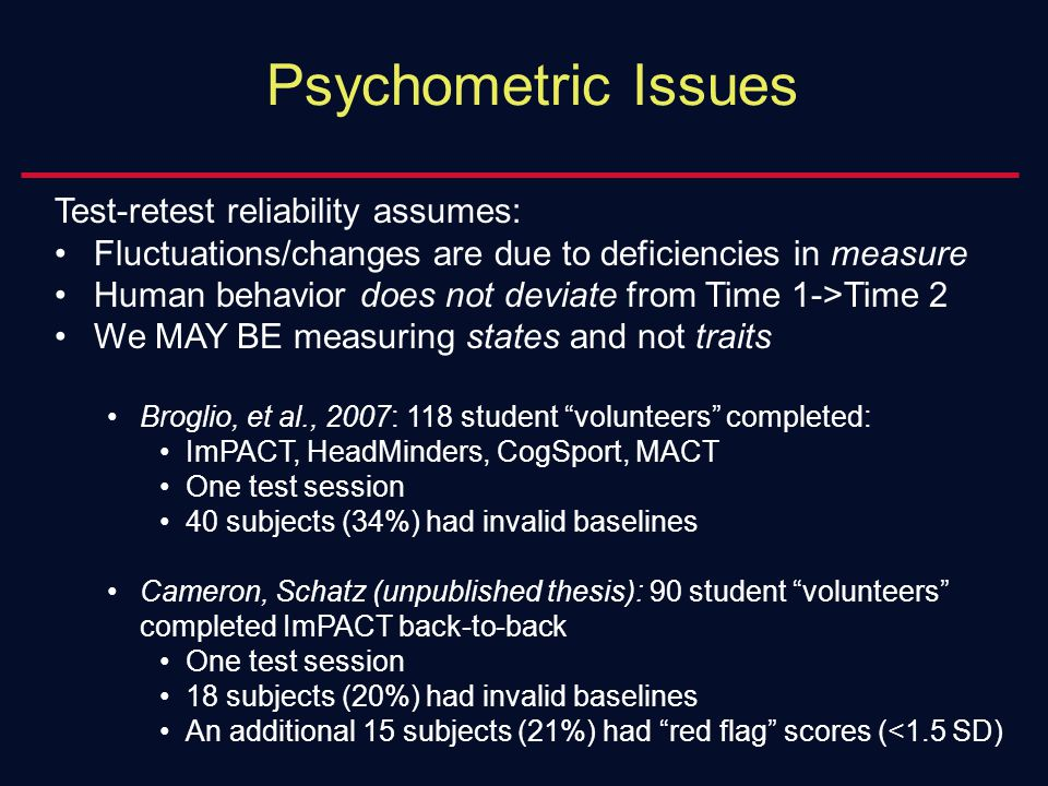 Psychometric Issues Test-retest reliability assumes: Fluctuations/changes are due to deficiencies in measure Human behavior does not deviate from Time 1->Time 2 We MAY BE measuring states and not traits Broglio, et al., 2007: 118 student volunteers completed: ImPACT, HeadMinders, CogSport, MACT One test session 40 subjects (34%) had invalid baselines Cameron, Schatz (unpublished thesis): 90 student volunteers completed ImPACT back-to-back One test session 18 subjects (20%) had invalid baselines An additional 15 subjects (21%) had red flag scores (<1.5 SD)
