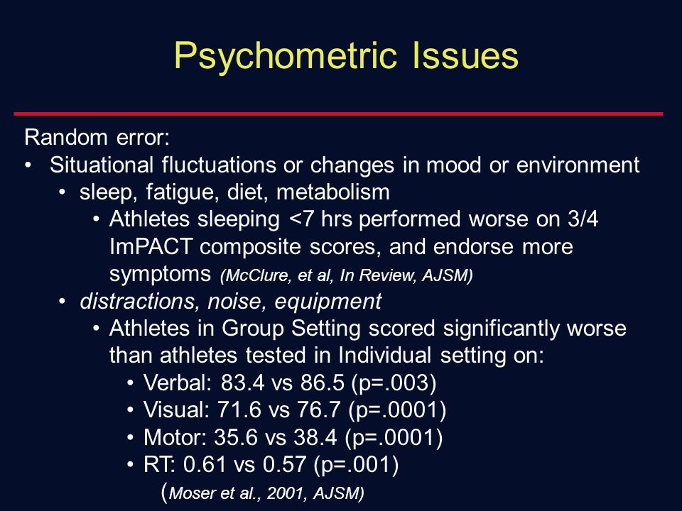 Psychometric Issues Random error: Situational fluctuations or changes in mood or environment sleep, fatigue, diet, metabolism Athletes sleeping <7 hrs performed worse on 3/4 ImPACT composite scores, and endorse more symptoms (McClure, et al, In Review, AJSM) distractions, noise, equipment Athletes in Group Setting scored significantly worse than athletes tested in Individual setting on: Verbal: 83.4 vs 86.5 (p=.003) Visual: 71.6 vs 76.7 (p=.0001) Motor: 35.6 vs 38.4 (p=.0001) RT: 0.61 vs 0.57 (p=.001) ( Moser et al., 2001, AJSM)
