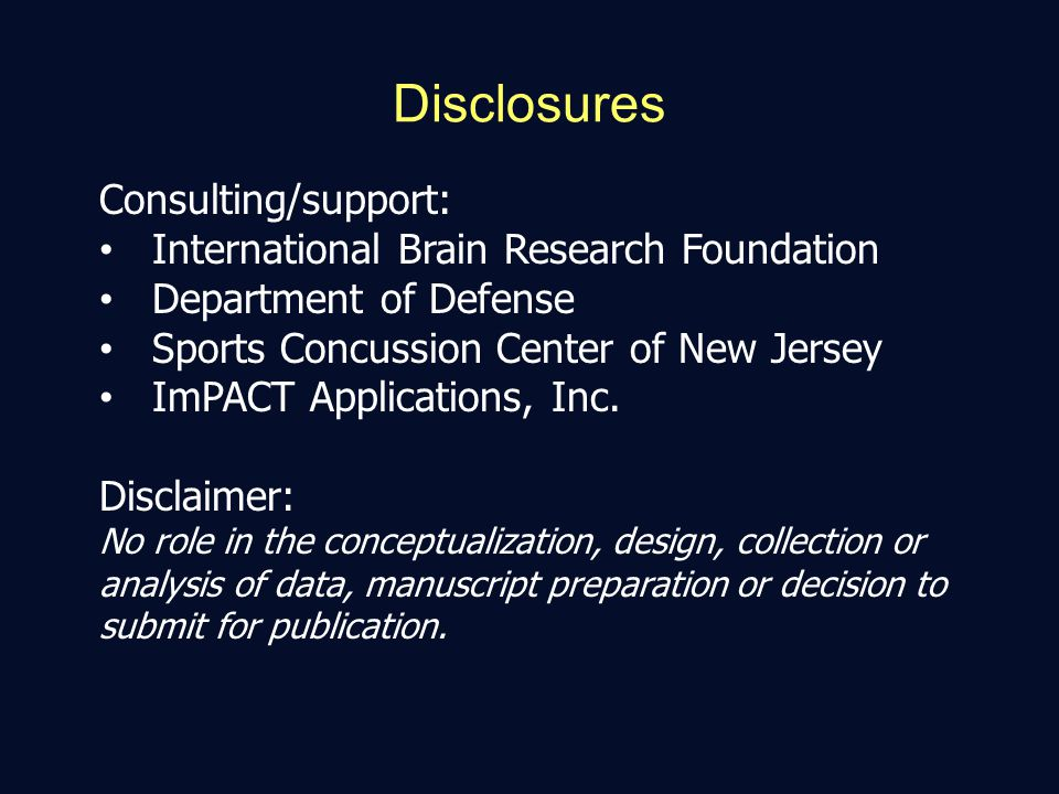 Disclosures Consulting/support: International Brain Research Foundation Department of Defense Sports Concussion Center of New Jersey ImPACT Applications, Inc.