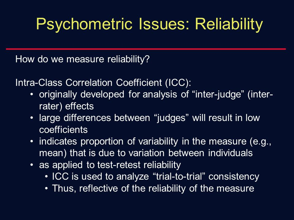 "Psychometric Issues: Reliability How do we measure reliability? Intra-Class Correlation Coefficient (ICC): originally developed for analysis of ""inter"
