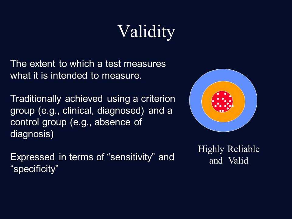 Highly Reliable and Valid Validity The extent to which a test measures what it is intended to measure. Traditionally achieved using a criterion group