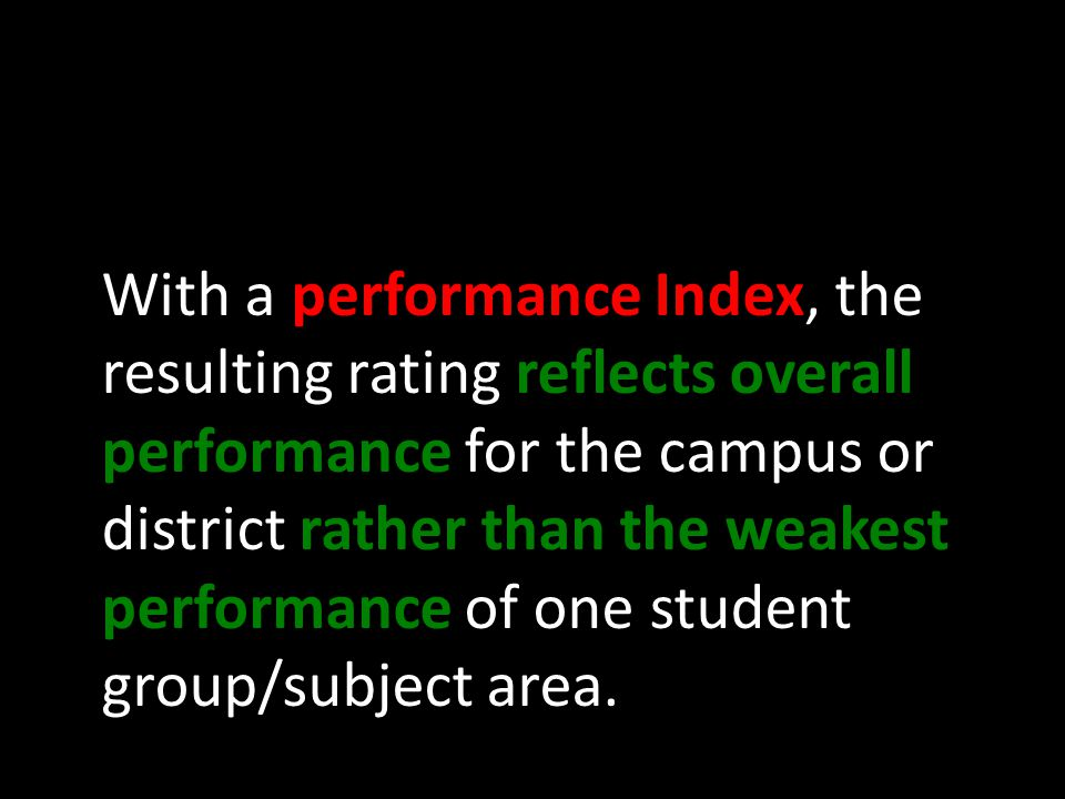 With a performance Index, the resulting rating reflects overall performance for the campus or district rather than the weakest performance of one student group/subject area.