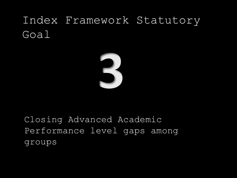 Index Framework Statutory Goal Closing Advanced Academic Performance level gaps among groups