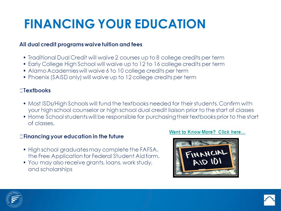FINANCING YOUR EDUCATION All dual credit programs waive tuition and fees Traditional Dual Credit will waive 2 courses up to 8 college credits per term Early College High School will waive up to 12 to 16 college credits per term Alamo Academies will waive 6 to 10 college credits per term Phoenix (SAISD only) will waive up to 12 college credits per term —Textbooks Most ISDs/High Schools will fund the textbooks needed for their students.