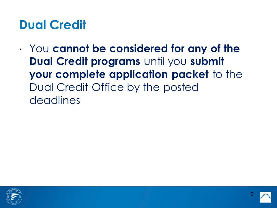 Dual Credit ⋅ You cannot be considered for any of the Dual Credit programs until you submit your complete application packet to the Dual Credit Office by the posted deadlines 2