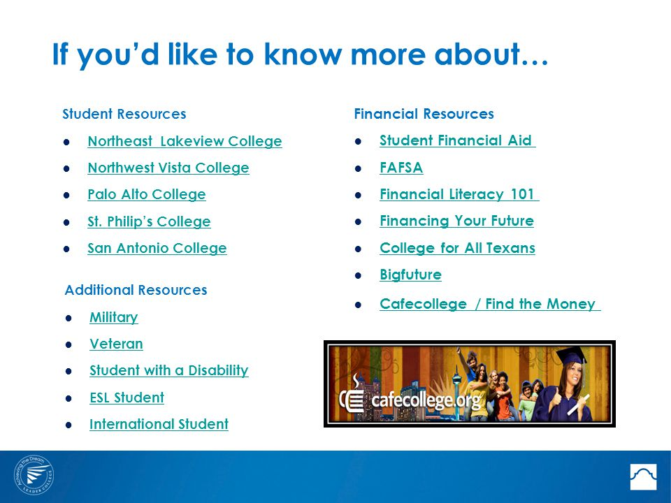 If you'd like to know more about… Additional Resources ● Military Military ● Veteran Veteran ● Student with a Disability Student with a Disability ● ESL Student ESL Student ● International Student International Student Financial Resources ● Student Financial Aid Student Financial Aid ● FAFSA FAFSA ● Financial Literacy 101 Financial Literacy 101 ● Financing Your Future Financing Your Future ● College for All Texans College for All Texans ● Bigfuture Bigfuture ● Cafecollege / Find the Money Cafecollege / Find the Money Student Resources ● Northeast Lakeview College Northeast Lakeview College ● Northwest Vista College Northwest Vista College ● Palo Alto College Palo Alto College ● St.