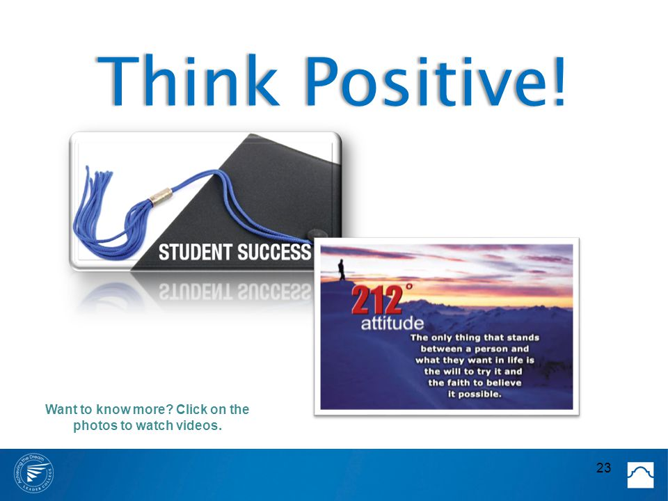 Think Positive!Think Positive! 23 Want to know more? Click on the photos to watch videos.