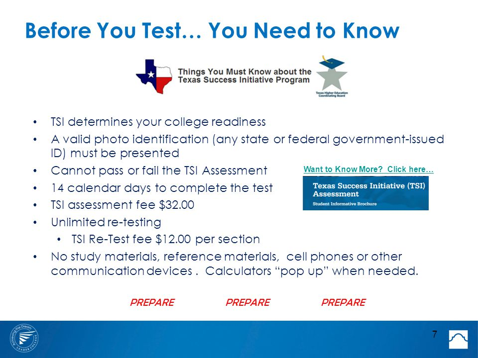 Before You Test… You Need to Know TSI determines your college readiness A valid photo identification (any state or federal government-issued ID) must be presented Cannot pass or fail the TSI Assessment 14 calendar days to complete the test TSI assessment fee $32.00 Unlimited re-testing TSI Re-Test fee $12.00 per section No study materials, reference materials, cell phones or other communication devices.