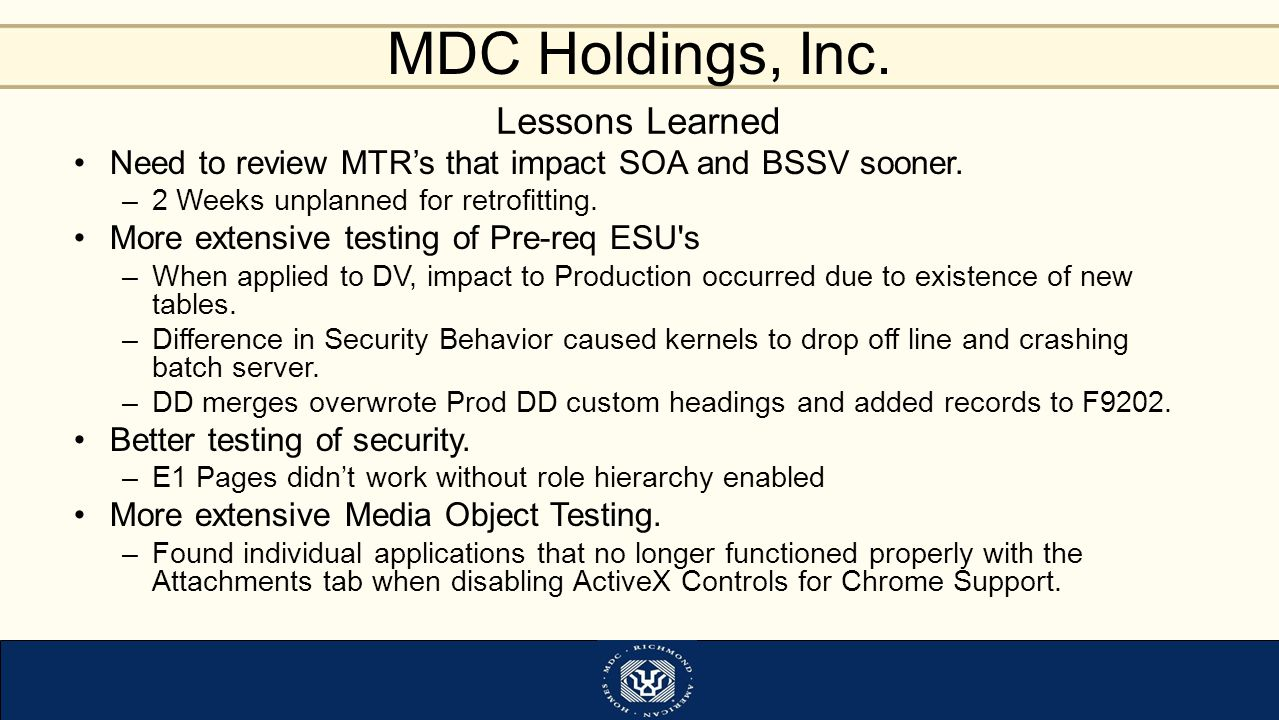 MDC Holdings, Inc. Lessons Learned Need to review MTR's that impact SOA and BSSV sooner. –2 Weeks unplanned for retrofitting. More extensive testing o