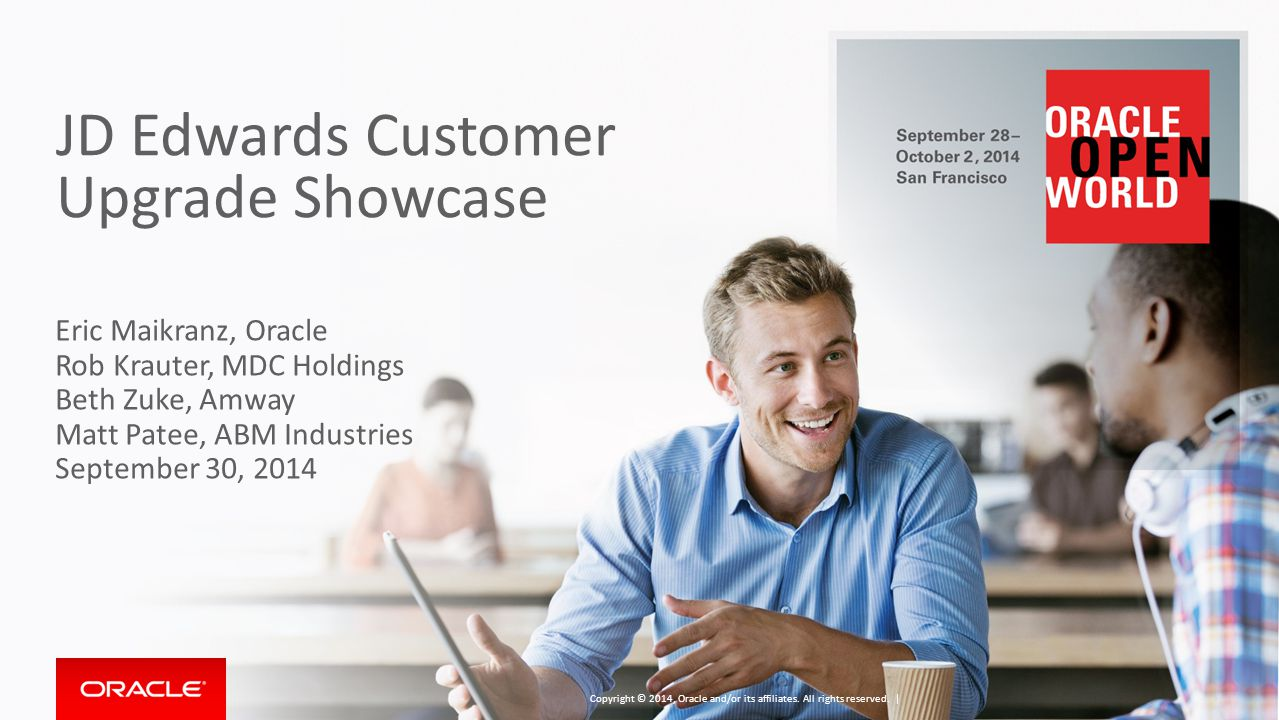 JD Edwards Customer Upgrade Showcase Eric Maikranz, Oracle Rob Krauter, MDC Holdings Beth Zuke, Amway Matt Patee, ABM Industries September 30, 2014 Co