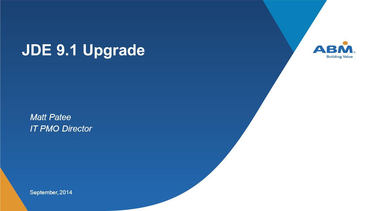 JDE 9.1 Upgrade September, 2014 Matt Patee IT PMO Director
