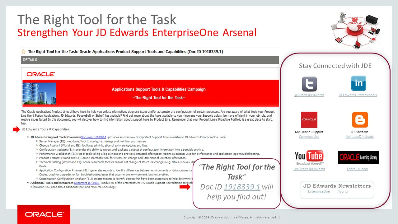 The Right Tool for the Task Strengthen Your JD Edwards EnterpriseOne Arsenal The Right Tool for the Task Doc ID 1918339.1 will help you find out!1918339.1 @OracleJDEdwardsJD Edwards Professionals TheOracleJDEdwards My Oracle Support Communities Communities JD Edwards Attitude@Altitude Attitude@Altitude JD Edwards Newsletters EnterpriseOne WorldEnterpriseOne World LearnJDE.com