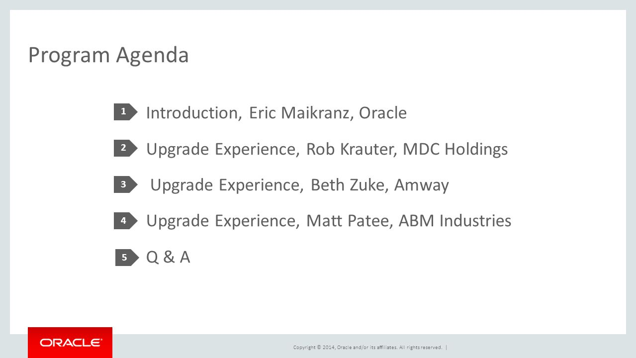 Copyright © 2014, Oracle and/or its affiliates. All rights reserved. | Program Agenda Introduction, Eric Maikranz, Oracle Upgrade Experience, Rob Krau